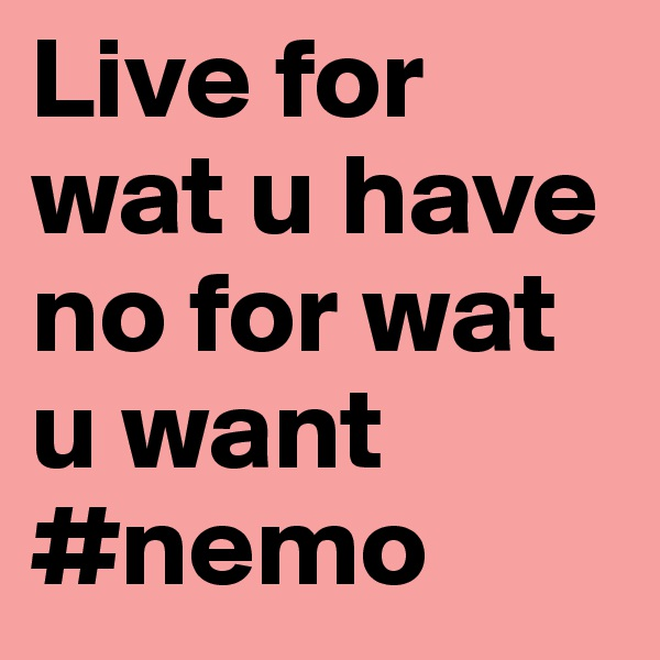 Live for wat u have no for wat u want #nemo