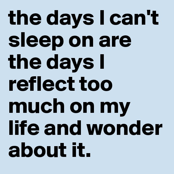 the days I can't sleep on are the days I reflect too much on my life and wonder about it.