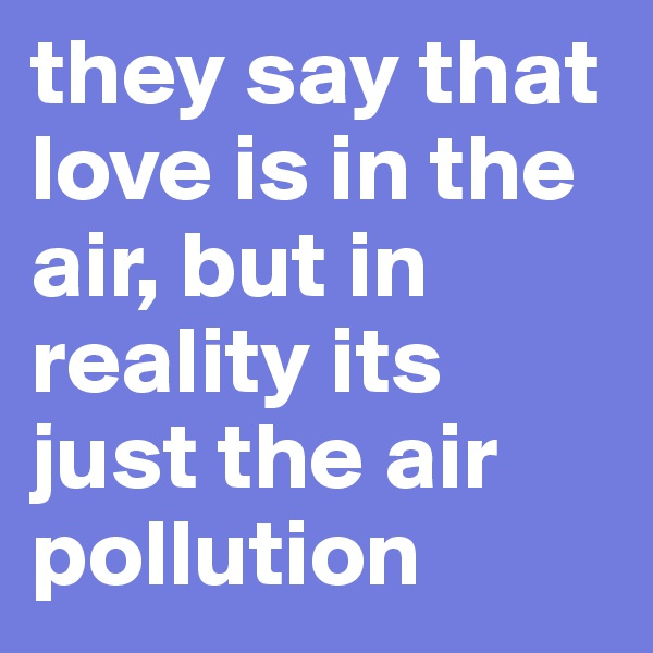 they say that love is in the air, but in reality its just the air pollution
