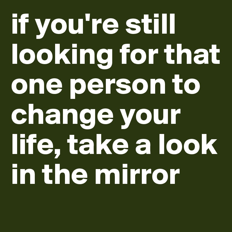 if you're still looking for that one person to change your life, take a look in the mirror
