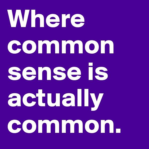 Where common sense is actually common.