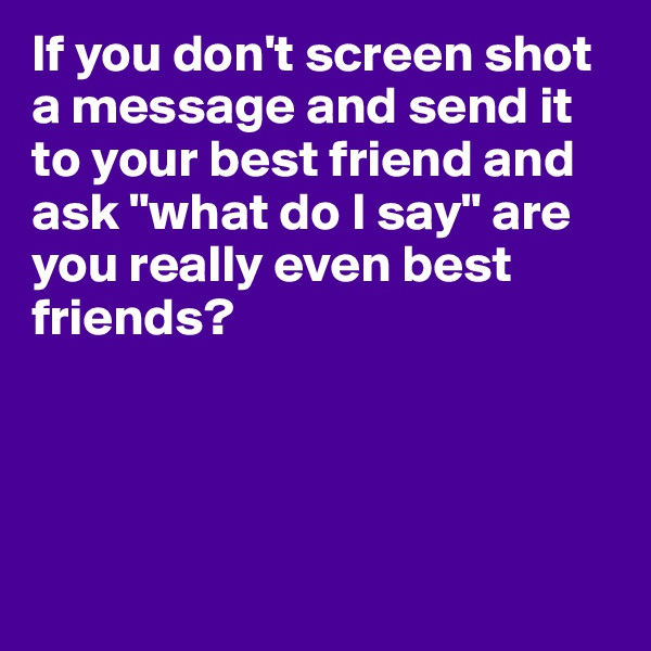 """If you don't screen shot a message and send it to your best friend and ask """"what do I say"""" are you really even best friends?"""