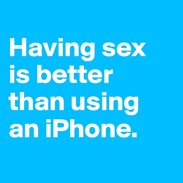 Having sex  is better than using an iPhone.