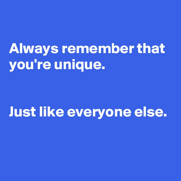 Always remember that you're unique.    Just like everyone else.