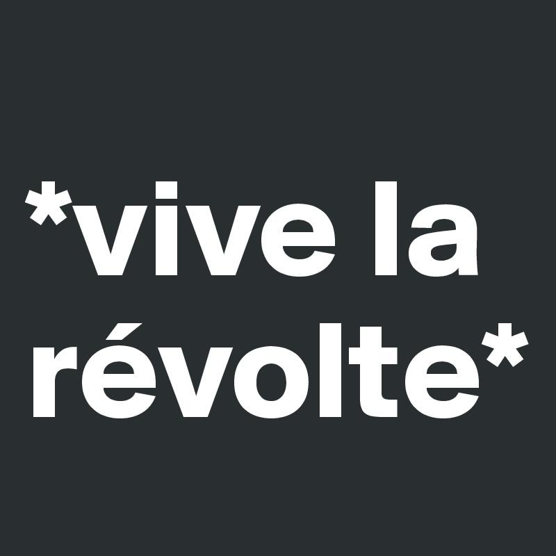*vive la révolte*