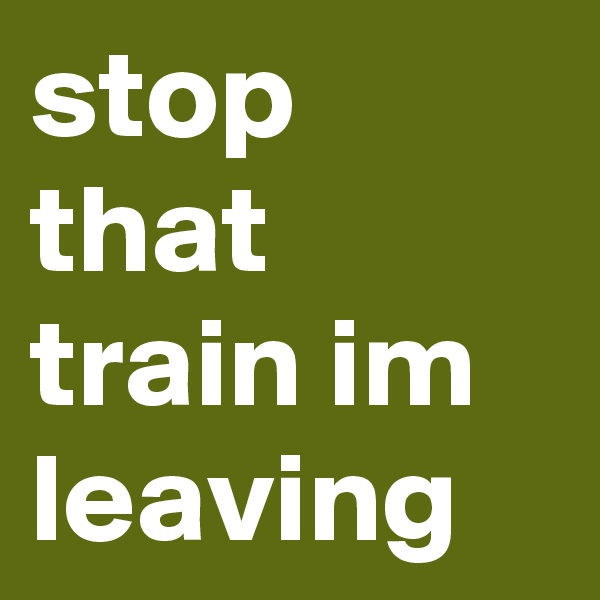 stop that train im leaving