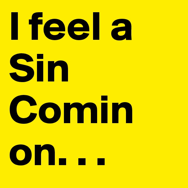 I feel a Sin Comin on. . .