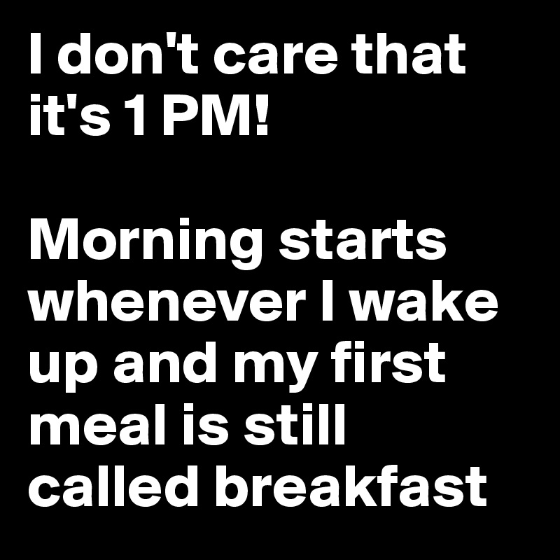 I don't care that it's 1 PM!  Morning starts whenever I wake up and my first meal is still called breakfast
