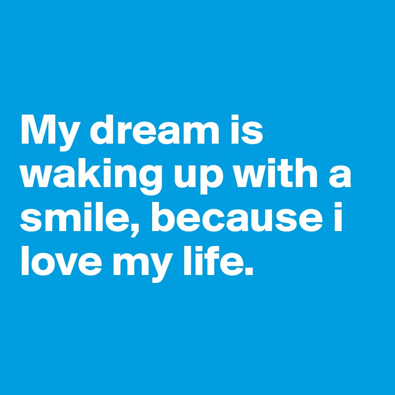My dream is waking up with a smile, because i love my life.