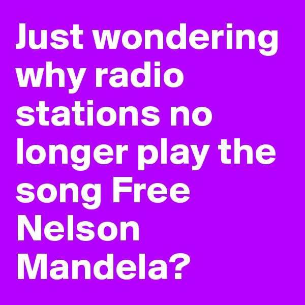 Just wondering why radio stations no longer play the song Free Nelson Mandela?