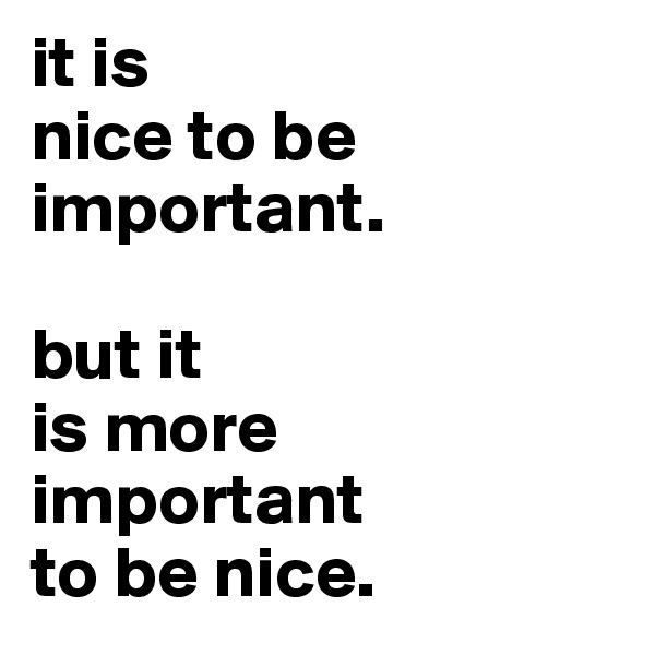 it is nice to be important.  but it is more  important to be nice.