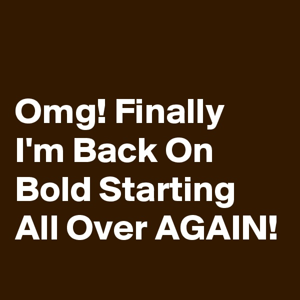 Omg! Finally I'm Back On Bold Starting All Over AGAIN!