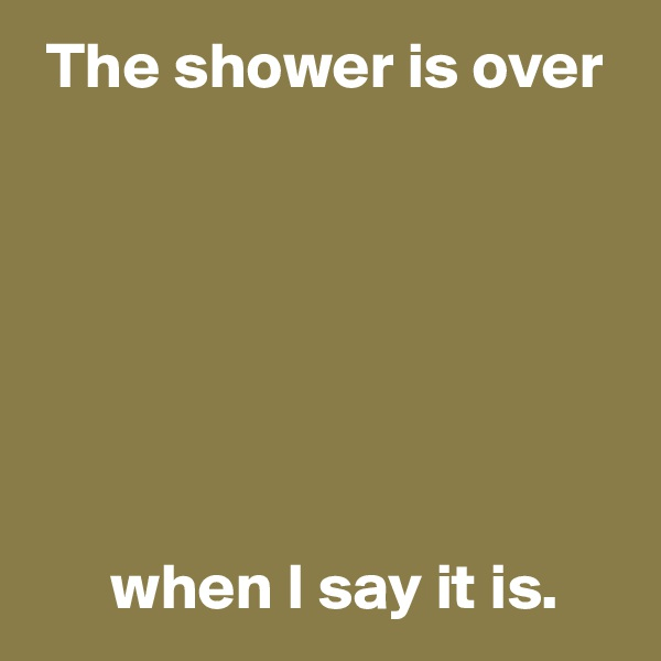 The shower is over              when I say it is.