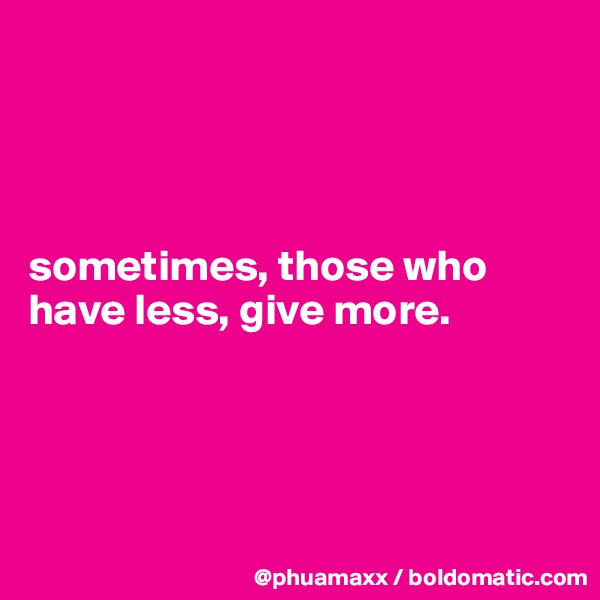 sometimes, those who have less, give more.