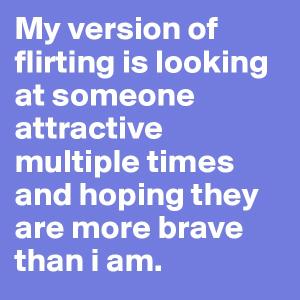 My version of flirting is looking at someone attractive multiple times and hoping they are more brave than i am.