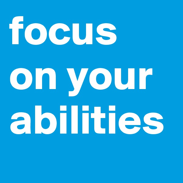 focus on your abilities