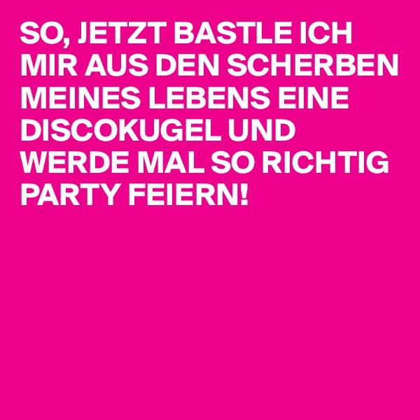 SO, JETZT BASTLE ICH MIR AUS DEN SCHERBEN MEINES LEBENS EINE DISCOKUGEL UND WERDE MAL SO RICHTIG PARTY FEIERN!