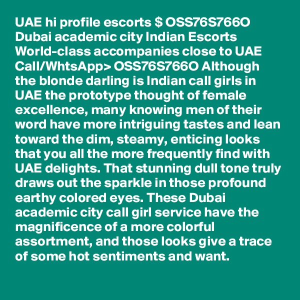 UAE hi profile escorts $ OSS76S766O Dubai academic city Indian Escorts World-class accompanies close to UAE  Call/WhtsApp> OSS76S766O Although the blonde darling is Indian call girls in UAE the prototype thought of female excellence, many knowing men of their word have more intriguing tastes and lean toward the dim, steamy, enticing looks that you all the more frequently find with UAE delights. That stunning dull tone truly draws out the sparkle in those profound earthy colored eyes. These Dubai academic city call girl service have the magnificence of a more colorful assortment, and those looks give a trace of some hot sentiments and want.