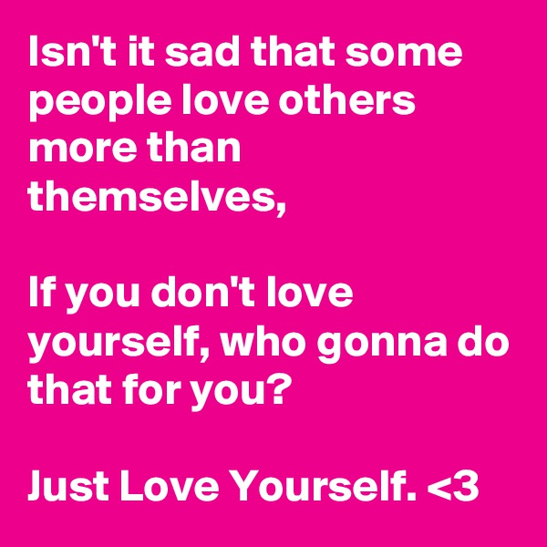 Isn't it sad that some people love others more than themselves,  If you don't love yourself, who gonna do that for you?  Just Love Yourself. <3