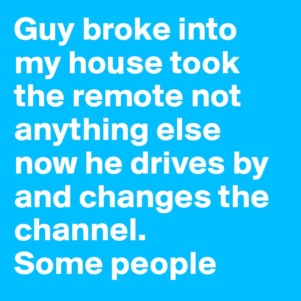 Guy broke into my house took the remote not anything else now he drives by and changes the channel. Some people
