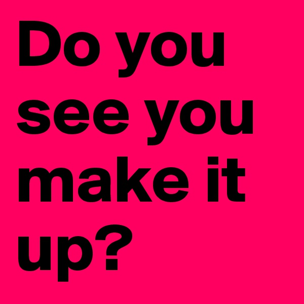 Do you see you make it up?