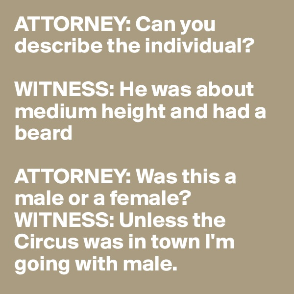 ATTORNEY: Can you describe the individual?  WITNESS: He was about medium height and had a beard  ATTORNEY: Was this a male or a female? WITNESS: Unless the Circus was in town I'm going with male.