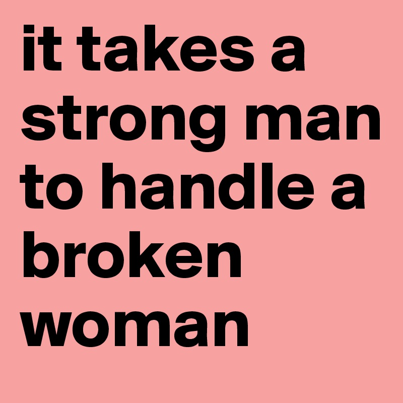 It Takes A Strong Man To Handle A Broken Woman Post By Revolte42