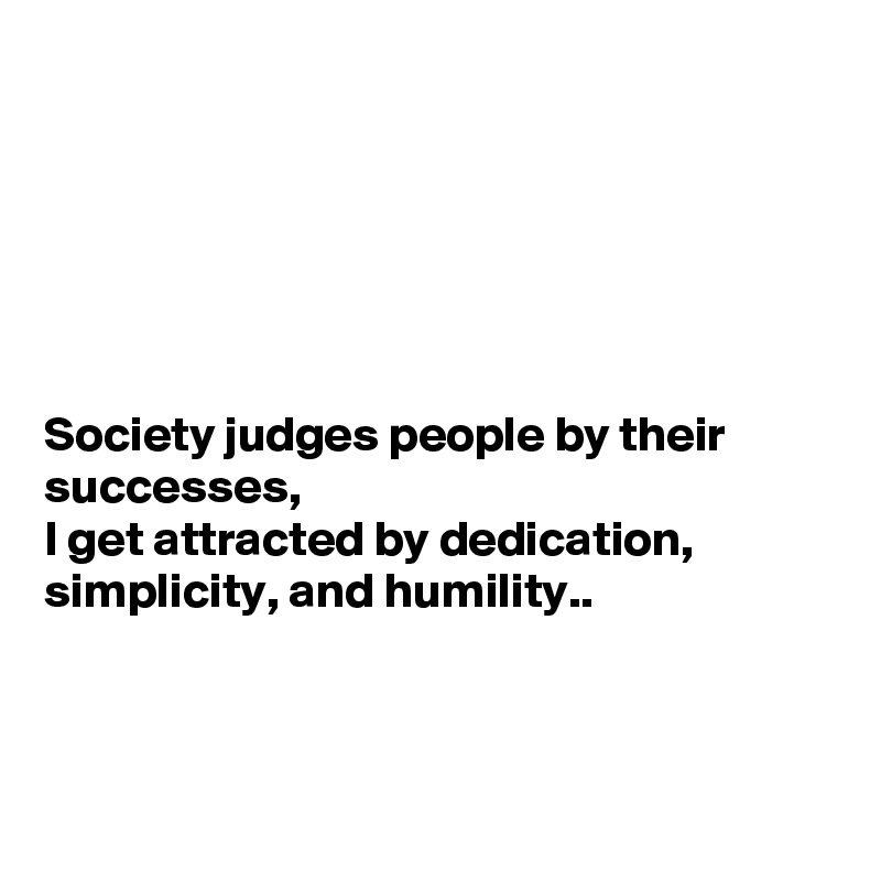 Society judges people by their successes,  I get attracted by dedication, simplicity, and humility..