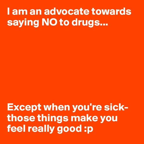 I am an advocate towards saying NO to drugs...        Except when you're sick-those things make you feel really good :p