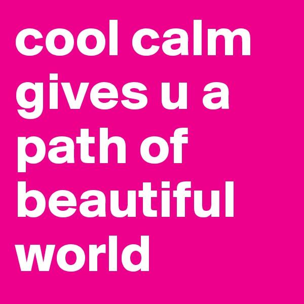 cool calm gives u a path of beautiful world