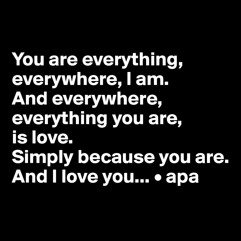 You are everything, everywhere, I am.  And everywhere, everything you are,  is love.  Simply because you are. And I love you... • apa