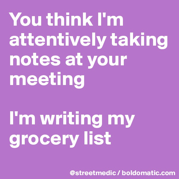 You think I'm attentively taking notes at your meeting  I'm writing my grocery list
