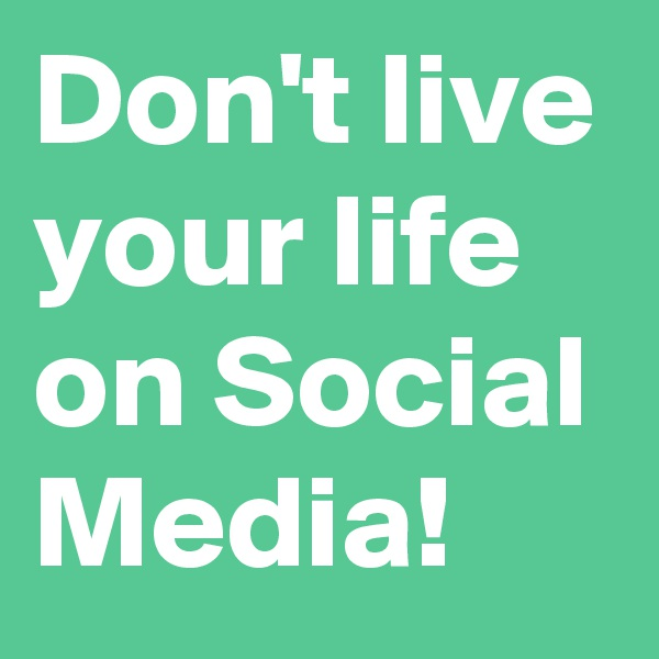 Don't live your life on Social Media!