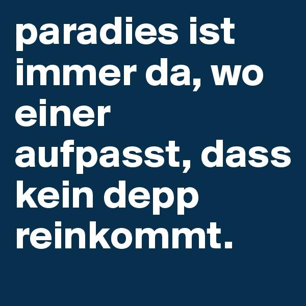 paradies ist immer da, wo einer aufpasst, dass kein depp reinkommt.