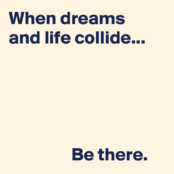 When dreams  and life collide...                        Be there.