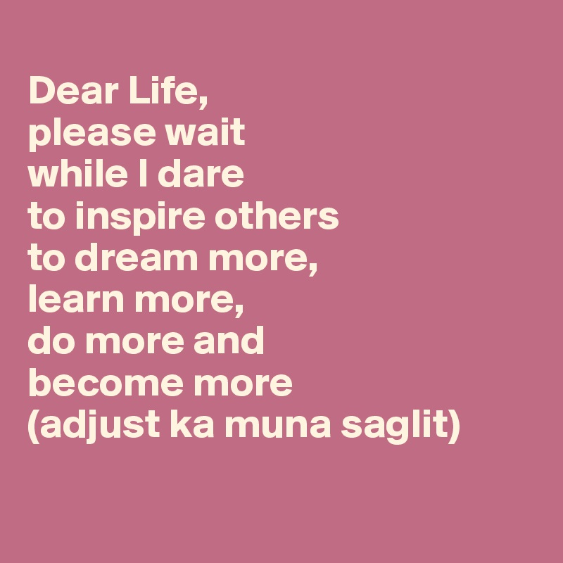 Dear Life,  please wait  while I dare  to inspire others  to dream more,  learn more,  do more and  become more (adjust ka muna saglit)