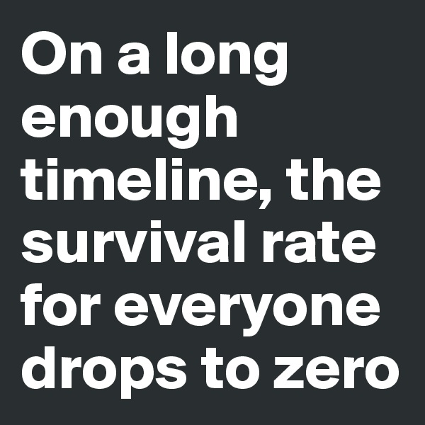 On a long enough timeline, the survival rate for everyone drops to zero
