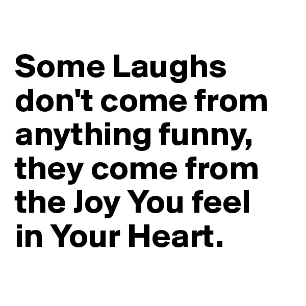 Some Laughs don't come from anything funny, they come from the Joy You feel  in Your Heart.
