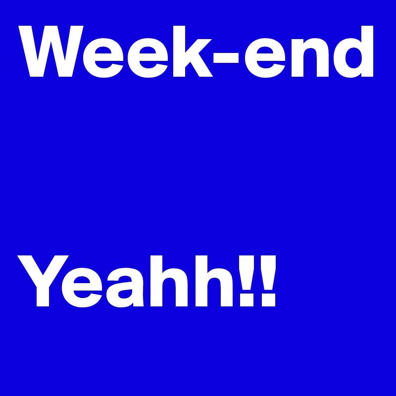 Week-end   Yeahh!!