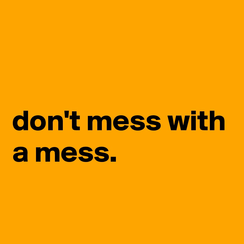 don't mess with a mess.