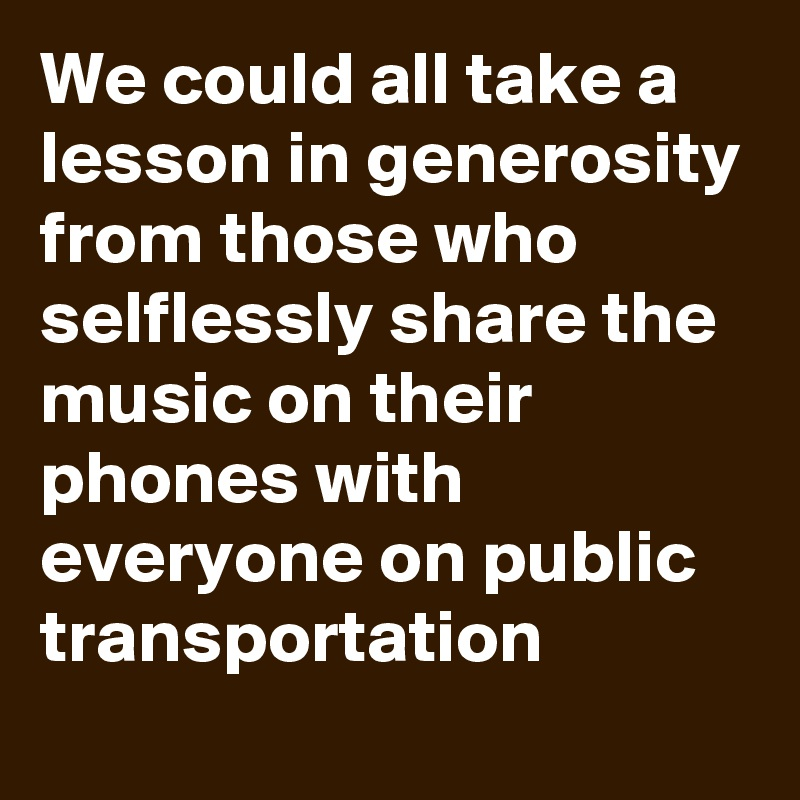 We could all take a lesson in generosity from those who selflessly share the music on their phones with everyone on public transportation