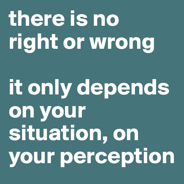 there is no right or wrong  it only depends on your situation, on your perception