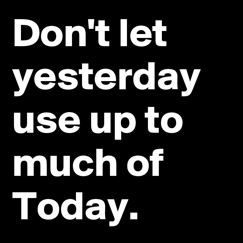 Don't let yesterday use up to much of Today.