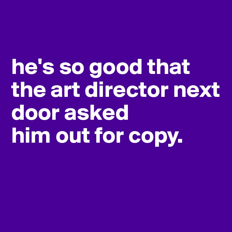 he's so good that the art director next door asked him out for copy.