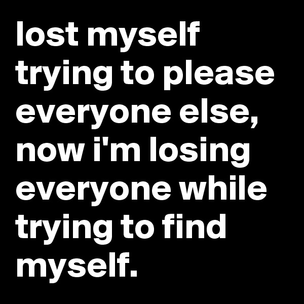 lost myself trying to please everyone else, now i'm losing everyone while trying to find myself.