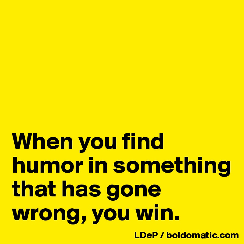 When you find humor in something that has gone wrong, you win.