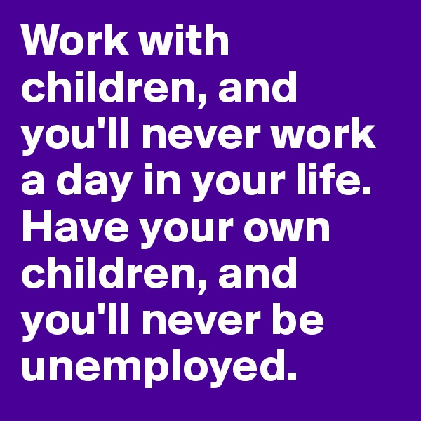 Work with children, and you'll never work a day in your life. Have your own children, and you'll never be unemployed.