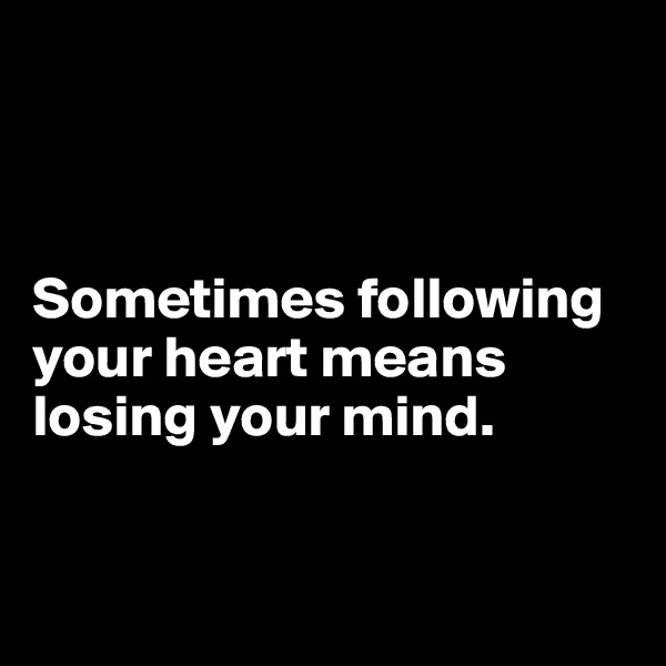 Sometimes following your heart means losing your mind.