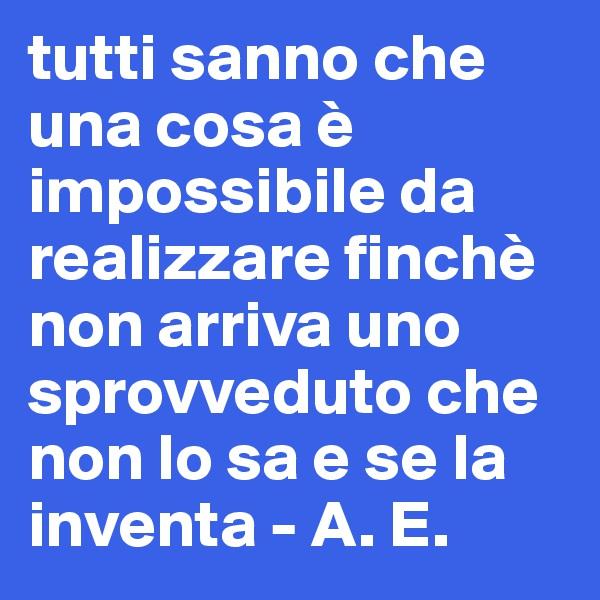 tutti sanno che una cosa è impossibile da realizzare finchè non arriva uno sprovveduto che non lo sa e se la inventa - A. E.