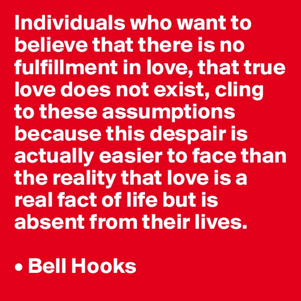 Individuals who want to believe that there is no fulfillment in love, that true love does not exist, cling to these assumptions because this despair is actually easier to face than the reality that love is a real fact of life but is absent from their lives.  • Bell Hooks